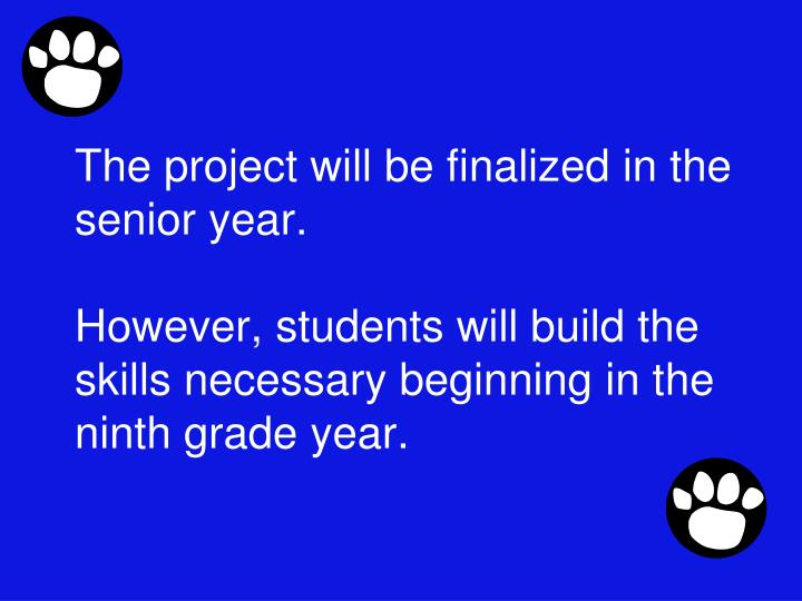 The project will be finalized in the senior year.