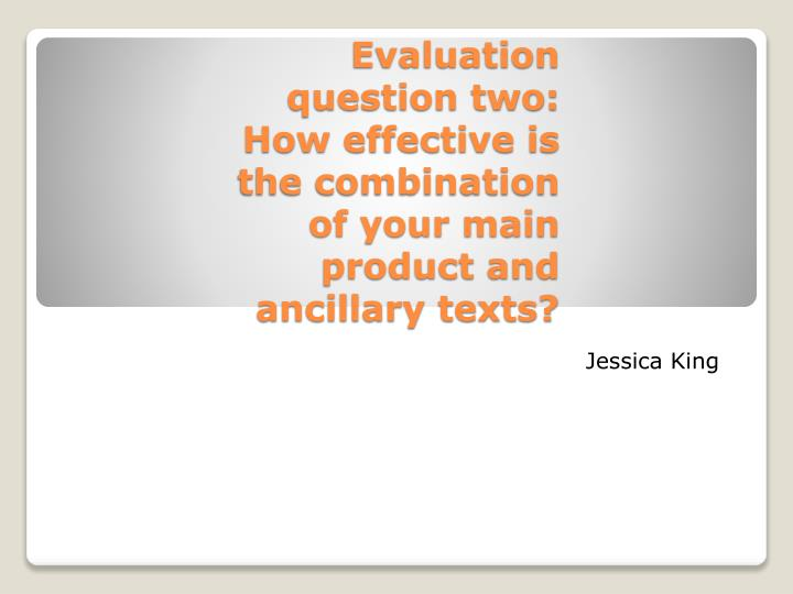Evaluation question two how effective is the combination of your main product and ancillary texts