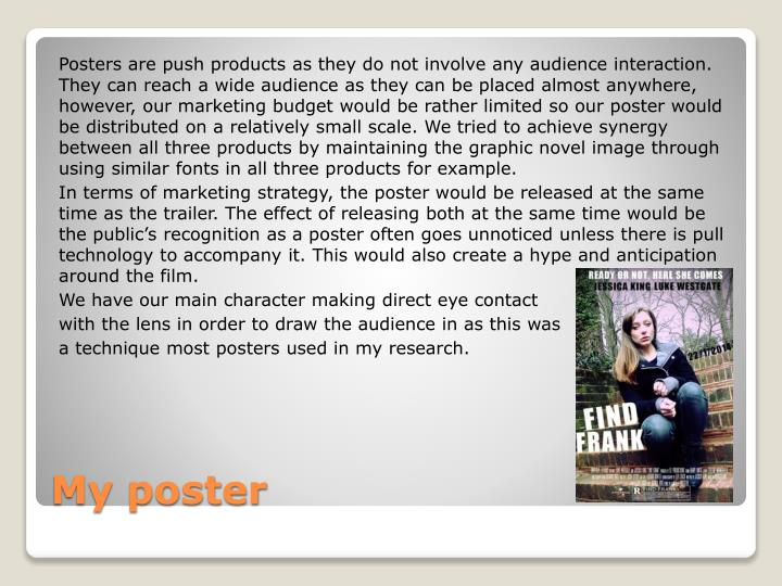 Posters are push products as they do not involve any audience interaction. They can reach a wide audience as they can be placed almost anywhere, however, our marketing budget would be rather limited so our poster would be distributed on a relatively small scale. We tried to achieve synergy between all three products by maintaining the graphic novel image through using similar fonts in all three products for example.