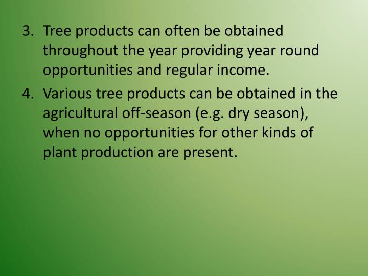 Tree products can often be obtained throughout the year providing year round opportunities and regular income.