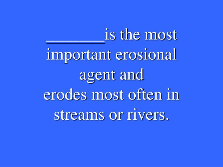 _______is the most important erosional agent and