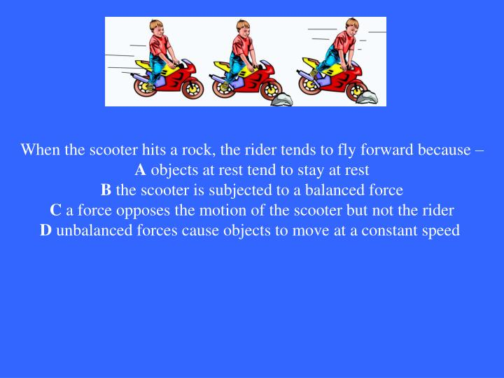 When the scooter hits a rock, the rider tends to fly forward because –