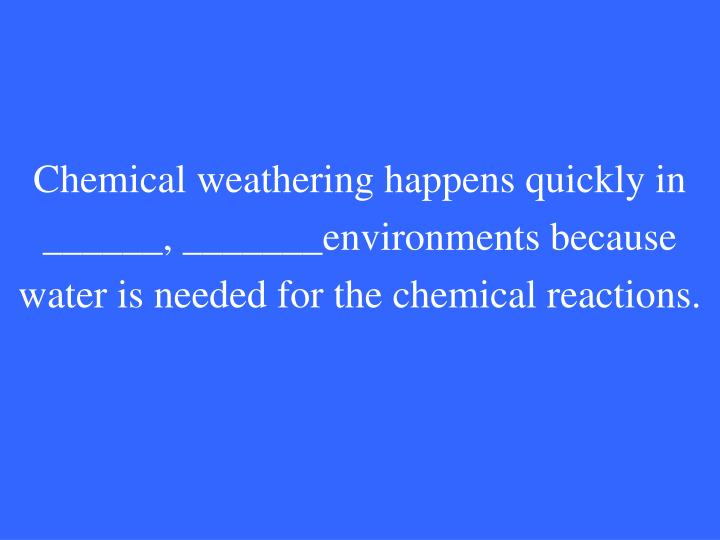 Chemical weathering happens quickly in