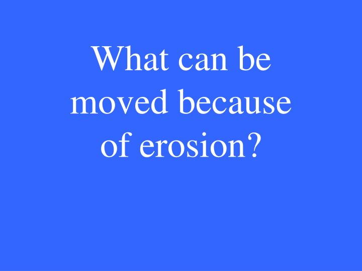 What can be moved because of erosion?