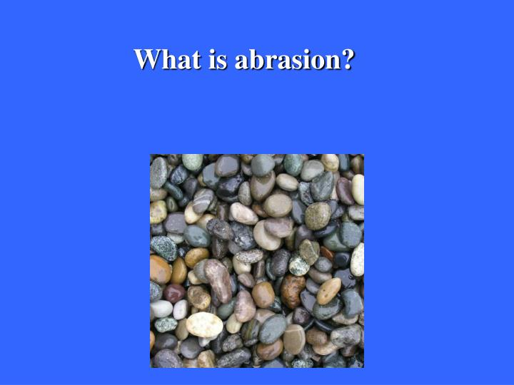 What is abrasion?