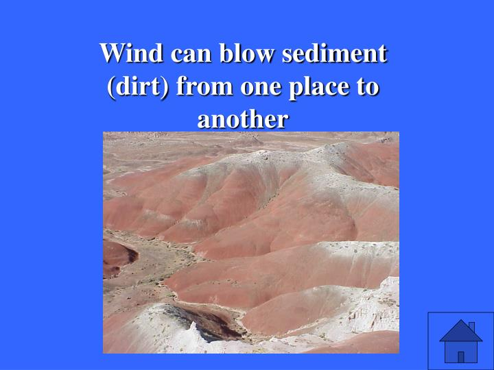 Wind can blow sediment (dirt) from one place to another