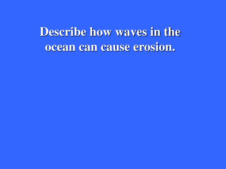 Describe how waves in the ocean can cause erosion.