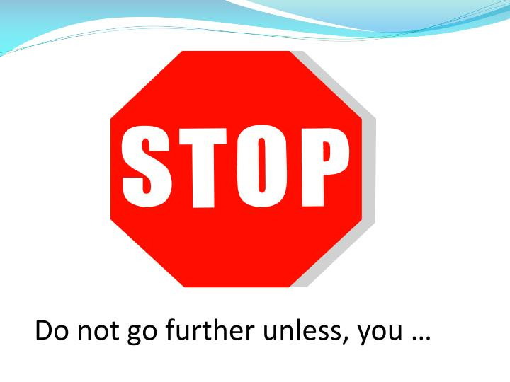 Do not go further unless, you …