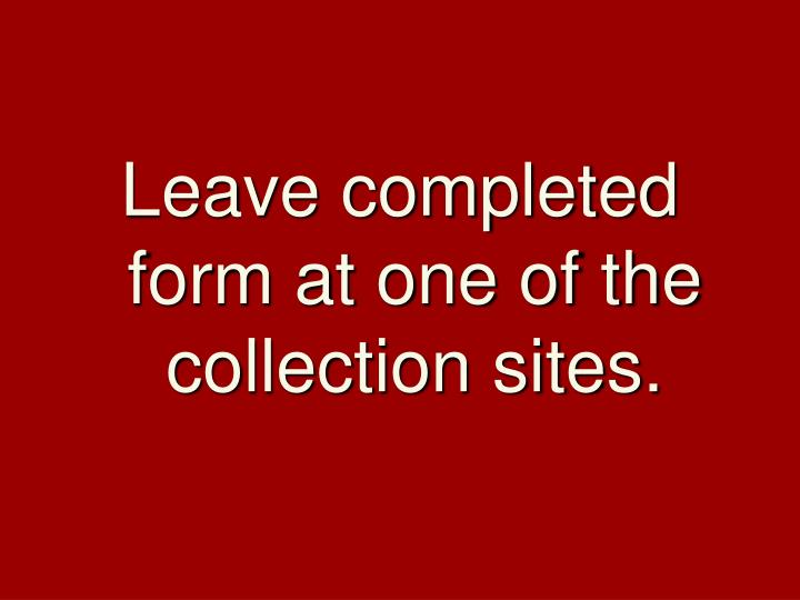 Leave completed form at one of the collection sites.