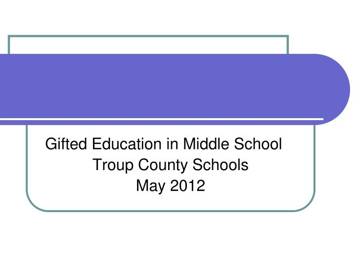 Gifted education in middle school troup county schools may 2012