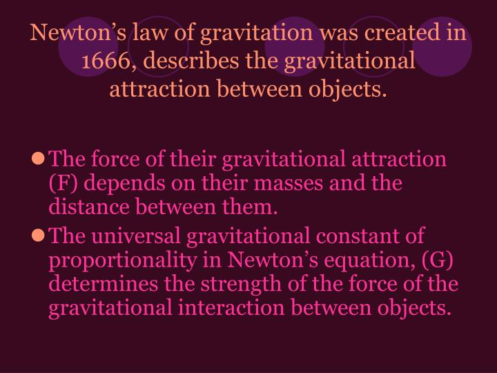 Newton's law of gravitation was created in 1666, describes the gravitational attraction between objects.