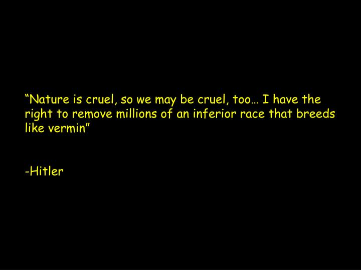 """Nature is cruel, so we may be cruel, too… I have the right to remove millions of an inferior ra..."