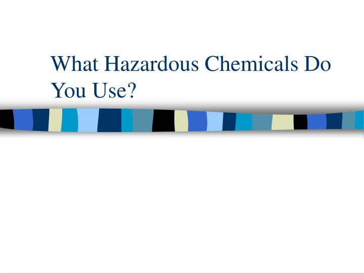 What Hazardous Chemicals Do You Use?