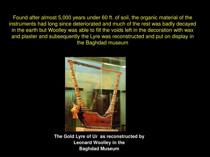 Found after almost 5,000 years under 60 ft. of soil, the organic material of the instruments had long since deteriorated and much of the rest was badly decayed in the earth but Woolley was able to fill the voids left in the decoration with wax and plaster and subsequently the Lyre was reconstructed and put on display in the Baghdad museum