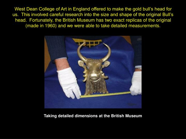 West Dean College of Art in England offered to make the gold bull's head for us.  This involved careful research into the size and shape of the original Bull's head.  Fortunately, the British Museum has two exact replicas of the original (made in 1960) and we were able to take detailed measurements.