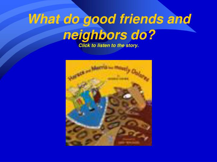 what do good friends and neighbors do click to listen to the story n.