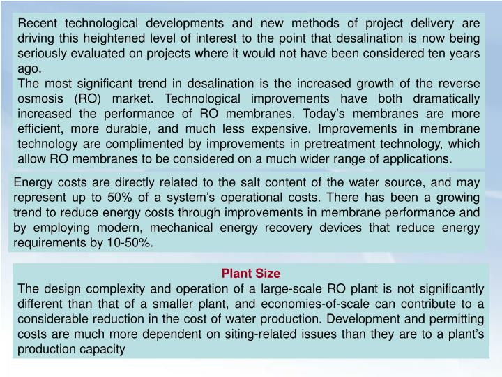 Recent technological developments and new methods of project delivery are driving this heightened level of interest to the point that desalination is now being seriously evaluated on projects where it would not have been considered ten years ago.