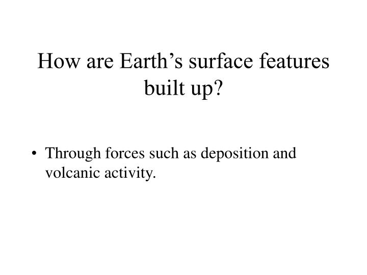 How are Earth's surface features built up?