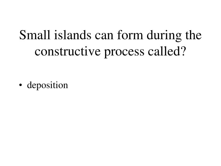Small islands can form during the constructive process called?