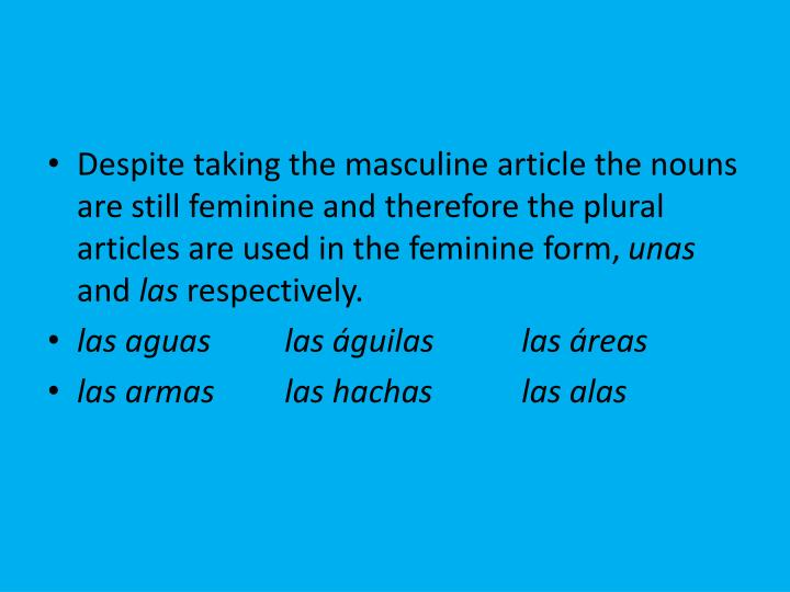 Despite taking the masculine article the nouns are still feminine and therefore the plural articles are used in the feminine form,