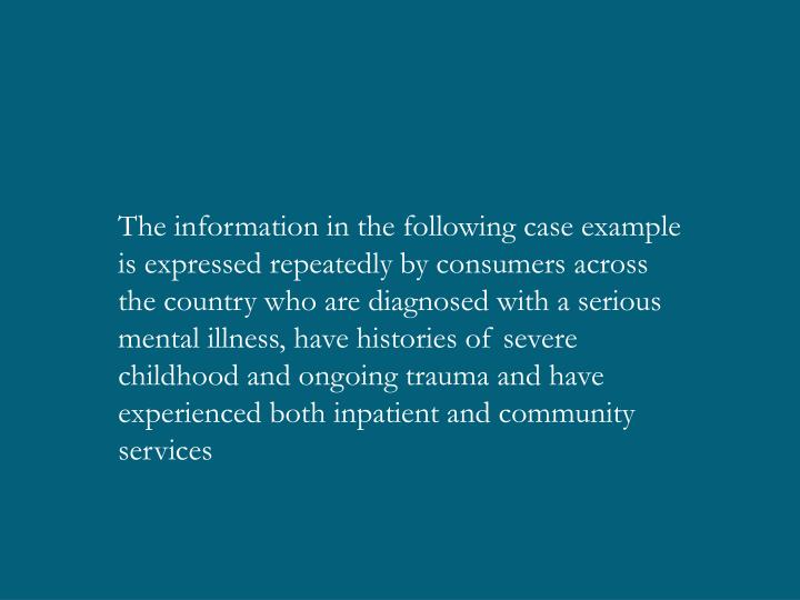 The information in the following case example is expressed repeatedly by consumers across the country who are diagnosed with a serious mental illness, have histories of severe childhood and ongoing trauma and have experienced both inpatient and community services