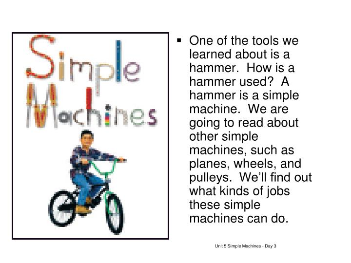 One of the tools we learned about is a hammer.  How is a hammer used?  A hammer is a simple machine.  We are going to read about other simple machines, such as planes, wheels, and pulleys.  We'll find out what kinds of jobs these simple machines can do.