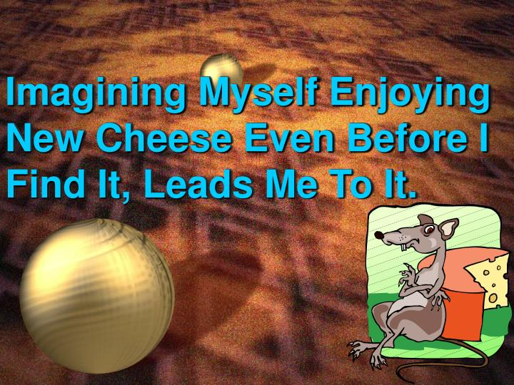 Imagining Myself Enjoying New Cheese Even Before I Find It, Leads Me To It.