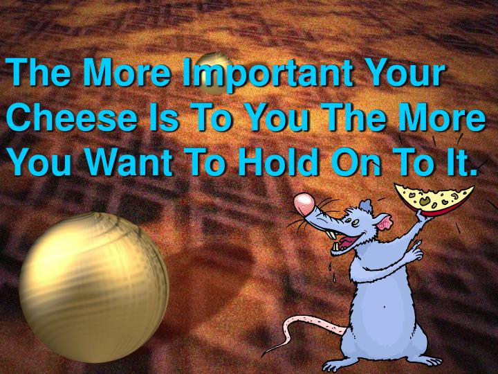 The more important your cheese is to you the more you want to hold on to it