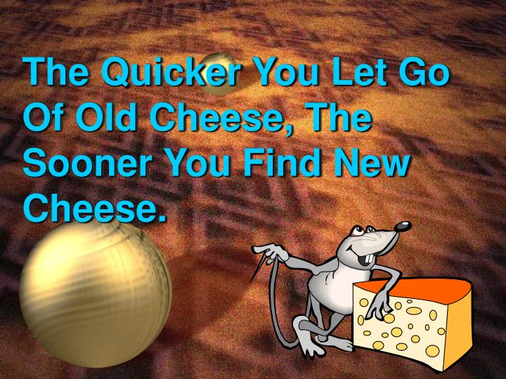 The Quicker You Let Go Of Old Cheese, The Sooner You Find New Cheese.