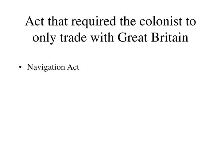 Act that required the colonist to only trade with Great Britain
