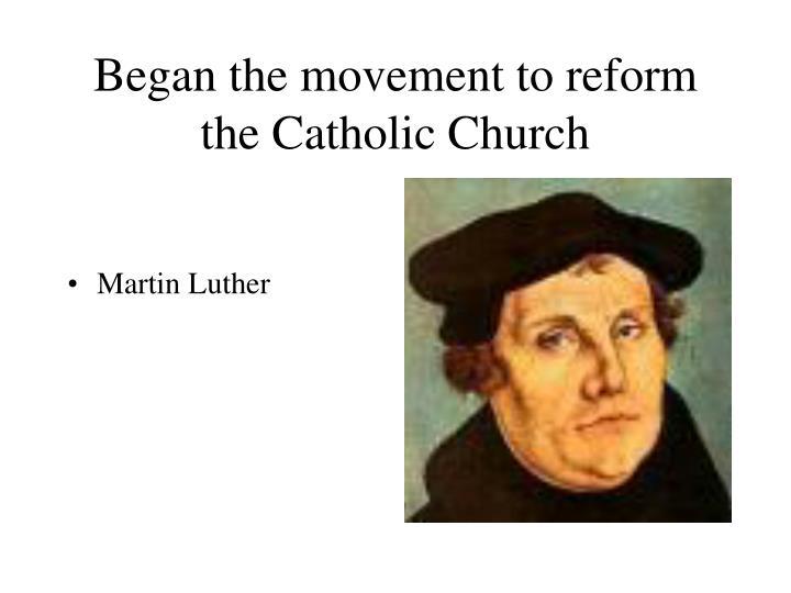 Began the movement to reform the Catholic Church