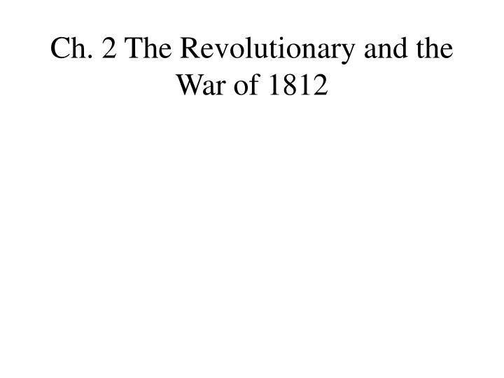 Ch. 2 The Revolutionary and the War of 1812