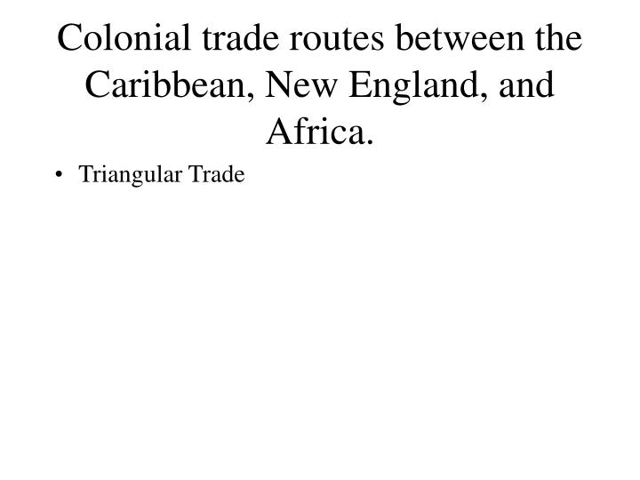Colonial trade routes between the Caribbean, New England, and Africa.