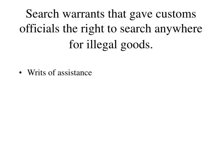 Search warrants that gave customs officials the right to search anywhere for illegal goods.