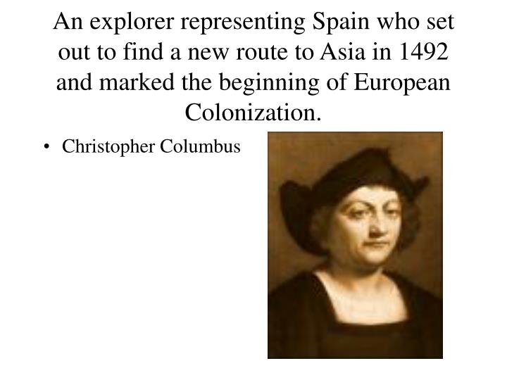 An explorer representing Spain who set out to find a new route to Asia in 1492 and marked the beginning of European Colonization.