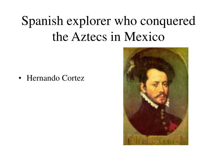 Spanish explorer who conquered the Aztecs in Mexico