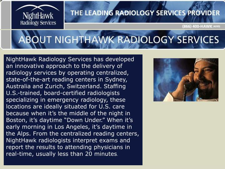 "NightHawk Radiology Services has developed an innovative approach to the delivery of radiology services by operating centralized, state-of-the-art reading centers in Sydney, Australia and Zurich, Switzerland. Staffing U.S.-trained, board-certified radiologists specializing in emergency radiology, these locations are ideally situated for U.S. care because when it's the middle of the night in Boston, it's daytime ""Down Under."" When it's early morning in Los Angeles, it's daytime in the Alps. From the centralized reading centers, NightHawk radiologists interpret exams and report the results to attending physicians in real-time, usually less than 20 minutes"