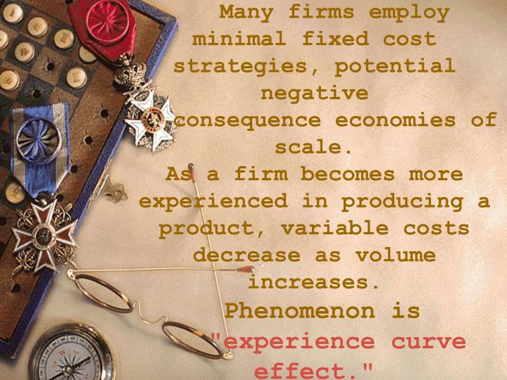 Many firms employ minimal fixed cost strategies, potential negative