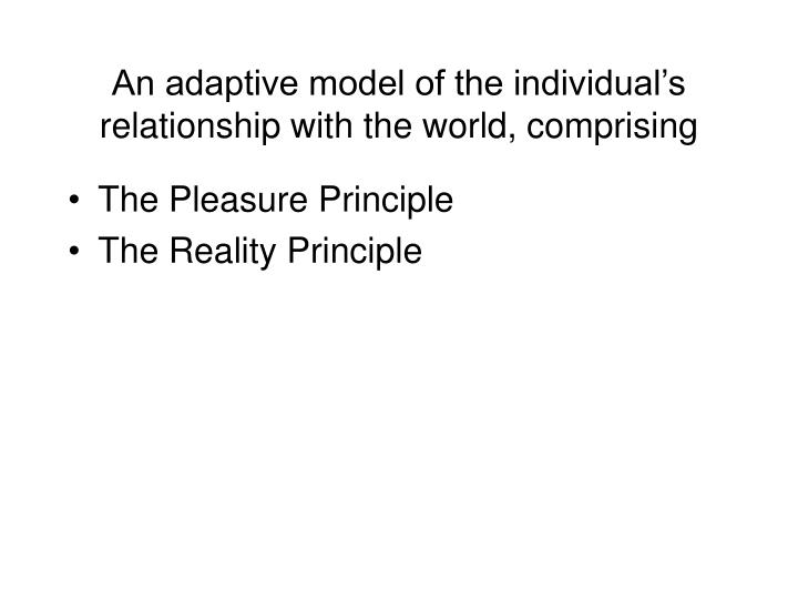 An adaptive model of the individual's relationship with the world, comprising