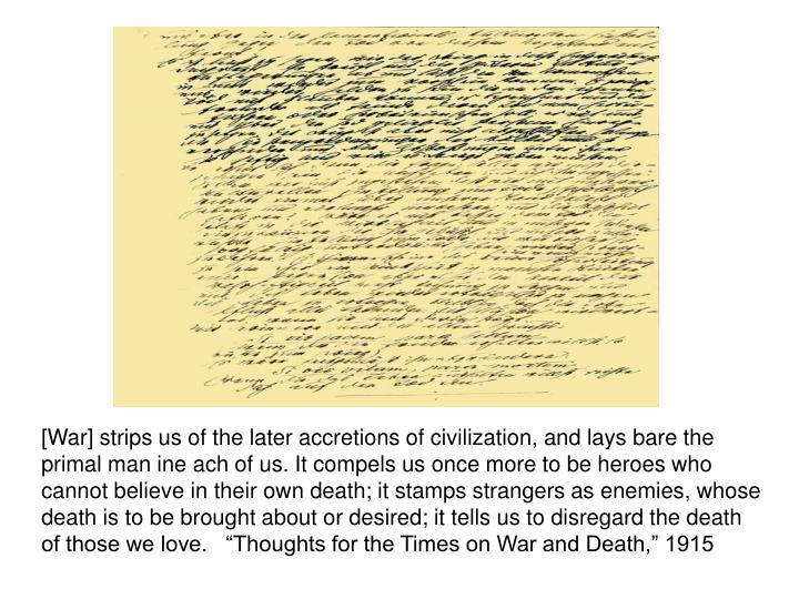 """[War] strips us of the later accretions of civilization, and lays bare the primal man ine ach of us. It compels us once more to be heroes who cannot believe in their own death; it stamps strangers as enemies, whose death is to be brought about or desired; it tells us to disregard the death of those we love.   """"Thoughts for the Times on War and Death,"""" 1915"""
