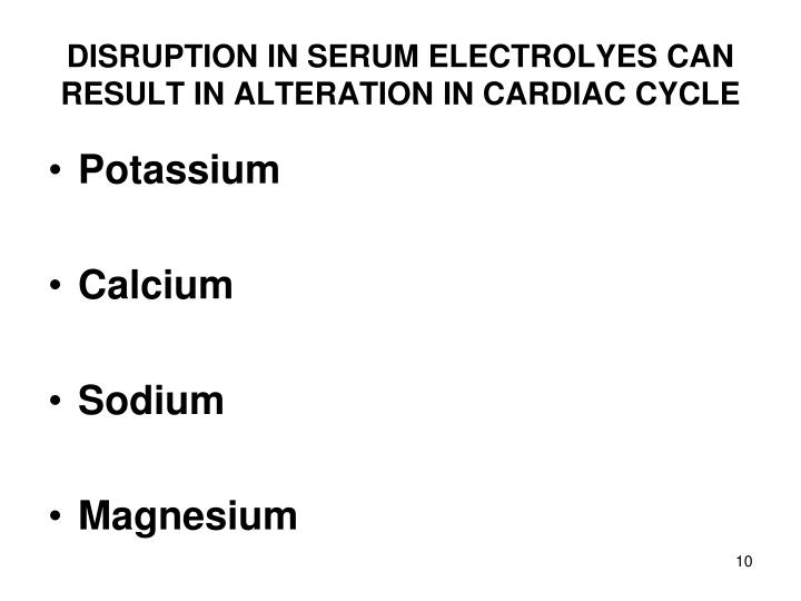 DISRUPTION IN SERUM ELECTROLYES CAN RESULT IN ALTERATION IN CARDIAC CYCLE