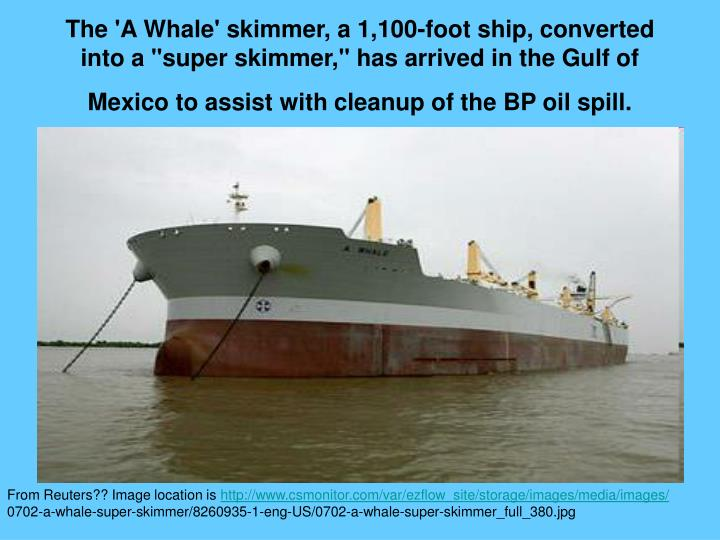 """The 'A Whale' skimmer, a 1,100-foot ship, converted into a """"super skimmer,"""" has arrived in the Gulf of Mexico to assist with cleanup of the BP oil spill."""