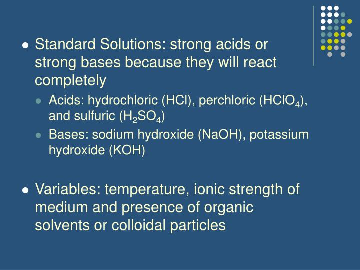 Standard Solutions: strong acids or strong bases because they will react completely