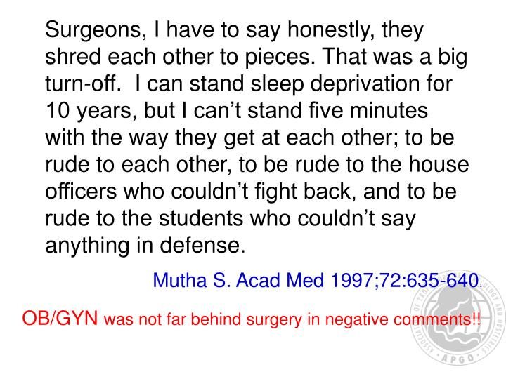 Surgeons, I have to say honestly, they shred each other to pieces. That was a big turn-off.  I can stand sleep deprivation for 10 years, but I can't stand five minutes with the way they get at each other; to be rude to each other, to be rude to the house officers who couldn't fight back, and to be rude to the students who couldn't say anything in defense.