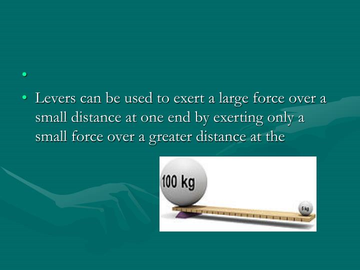 Levers can be used to exert a large force over a small distance at one end by exerting only a small force over a greater distance at the
