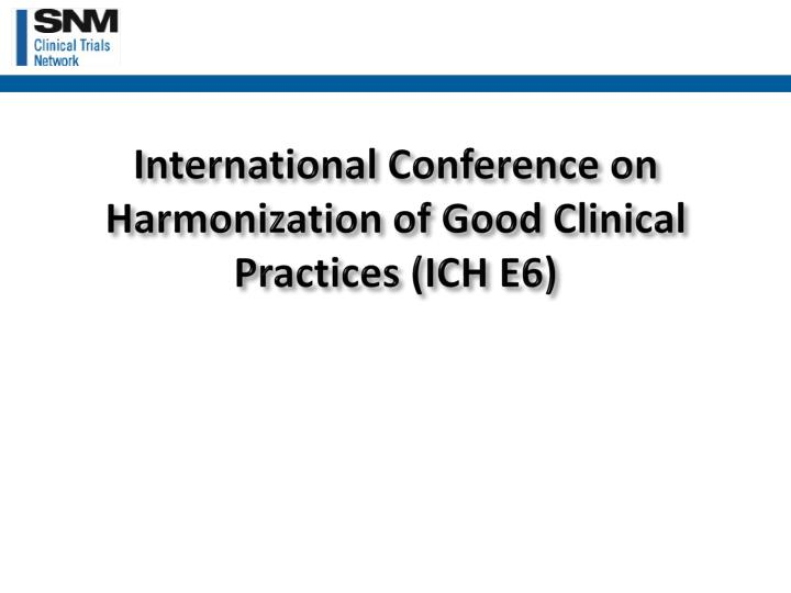 International Conference on Harmonization of Good Clinical Practices (ICH E6)