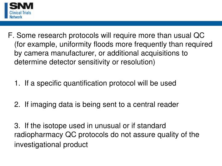 F. Some research protocols will require more than usual QC (for example, uniformity floods more frequently than required by camera manufacturer, or additional acquisitions to determine detector sensitivity or resolution)