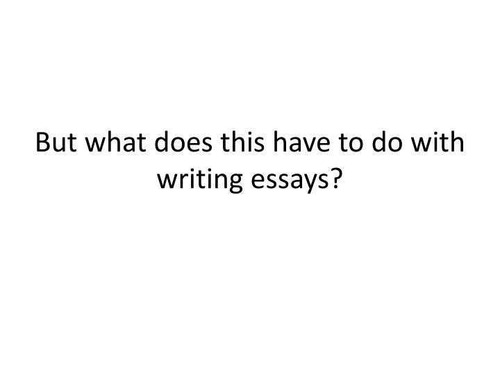 But what does this have to do with writing essays?