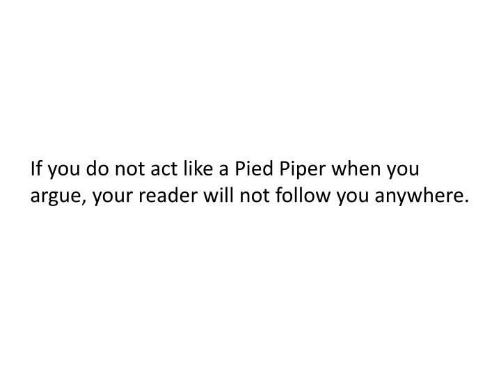 If you do not act like a Pied Piper when you argue, your reader will not follow you anywhere.
