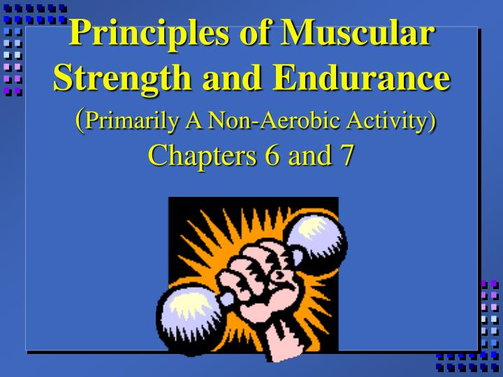 principles of muscular strength and endurance primarily a non aerobic activity chapters 6 and 7 n.